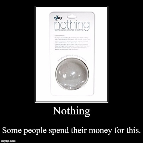 Have you seriously bought nothing? | Nothing | Some people spend their money for this. | image tagged in funny,demotivationals,nothing,waste of money | made w/ Imgflip demotivational maker