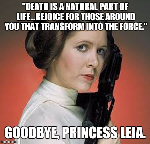 """DEATH IS A NATURAL PART OF LIFE...REJOICE FOR THOSE AROUND YOU THAT TRANSFORM INTO THE FORCE."" GOODBYE, PRINCESS LEIA. 