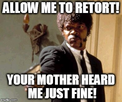 Say That Again I Dare You Meme | ALLOW ME TO RETORT! YOUR MOTHER HEARD ME JUST FINE! | image tagged in memes,say that again i dare you | made w/ Imgflip meme maker