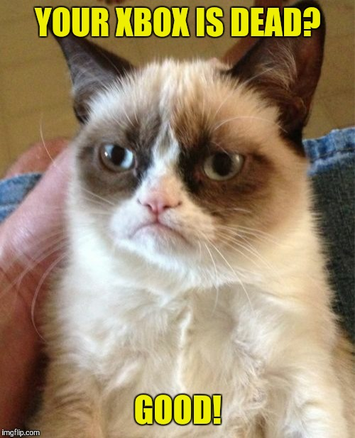 Grumpy Cat Meme | YOUR XBOX IS DEAD? GOOD! | image tagged in memes,grumpy cat | made w/ Imgflip meme maker