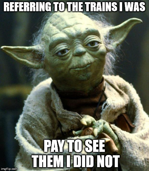 Star Wars Yoda Meme | REFERRING TO THE TRAINS I WAS PAY TO SEE THEM I DID NOT | image tagged in memes,star wars yoda | made w/ Imgflip meme maker