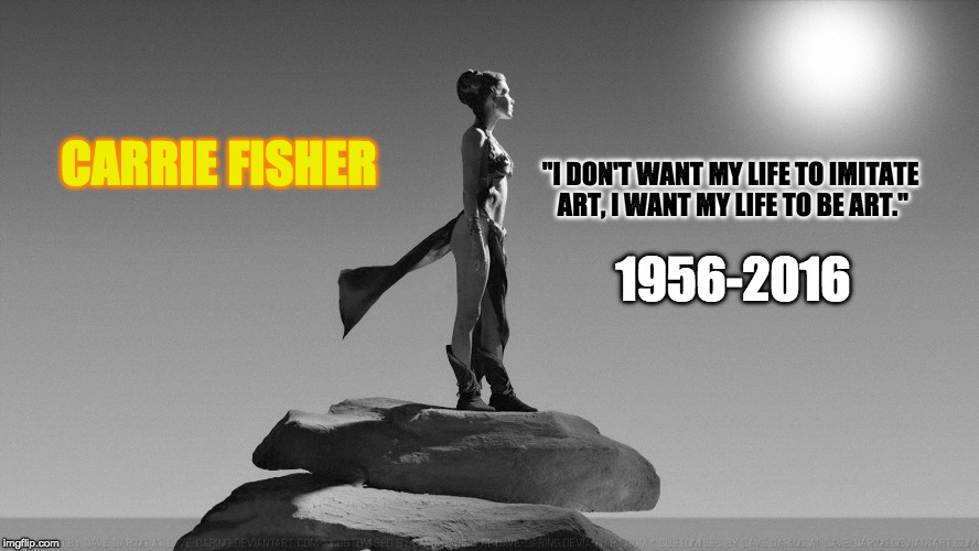 "First Death of a Disney Princess | CARRIE FISHER 1956-2016 ""I DON'T WANT MY LIFE TO IMITATE ART, I WANT MY LIFE TO BE ART."" 