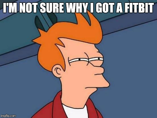 Futurama Fry Meme | I'M NOT SURE WHY I GOT A FITBIT | image tagged in memes,futurama fry | made w/ Imgflip meme maker