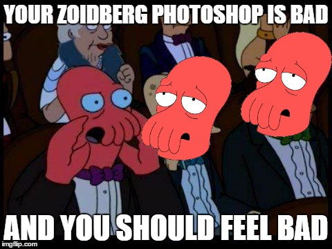 You Should Feel Bad Zoidberg Meme | YOUR ZOIDBERG PHOTOSHOP IS BAD AND YOU SHOULD FEEL BAD | image tagged in memes,you should feel bad zoidberg | made w/ Imgflip meme maker