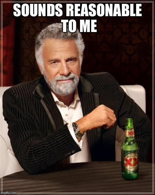 The Most Interesting Man In The World Meme | SOUNDS REASONABLE TO ME | image tagged in memes,the most interesting man in the world | made w/ Imgflip meme maker