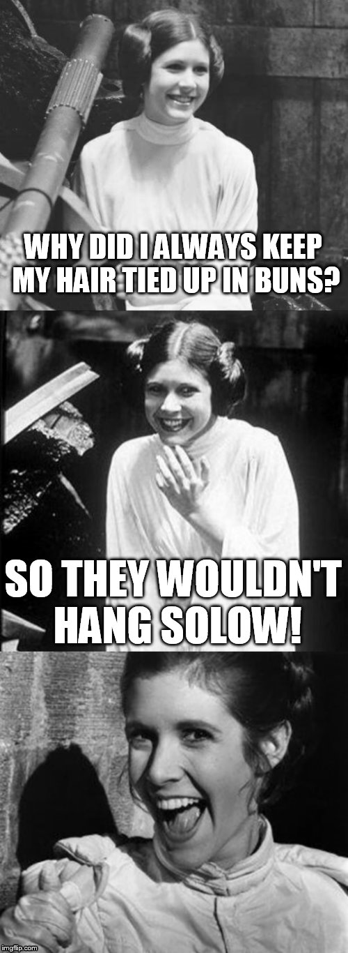 Princess Leia Puns (R.I.P) |  WHY DID I ALWAYS KEEP MY HAIR TIED UP IN BUNS? SO THEY WOULDN'T HANG SOLOW! | image tagged in princess leia puns,starwars,jokes,rip,memes,carrie fisher | made w/ Imgflip meme maker