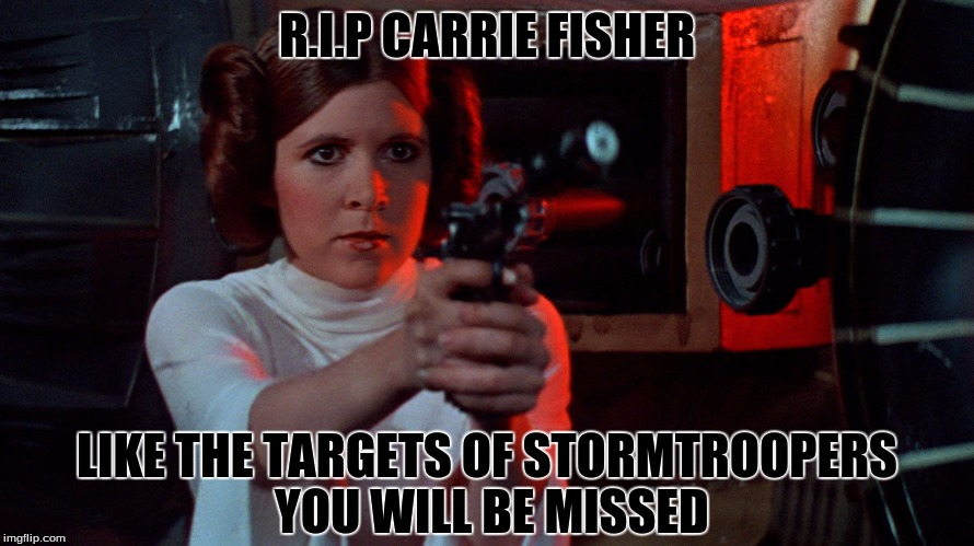 Rest in piece... |  R.I.P CARRIE FISHER; LIKE THE TARGETS OF STORMTROOPERS YOU WILL BE MISSED | image tagged in memes,funny,carrie fisher,princess leia,star wars,rip | made w/ Imgflip meme maker