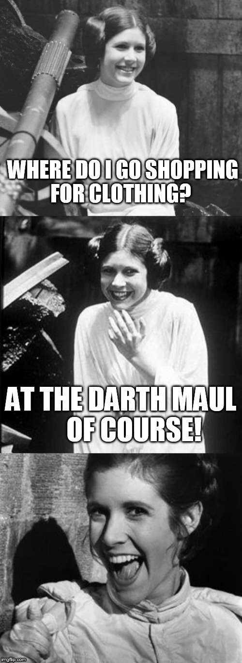 Princess Leia Puns | WHERE DO I GO SHOPPING FOR CLOTHING? AT THE DARTH MAUL     OF COURSE! | image tagged in princess leia puns | made w/ Imgflip meme maker