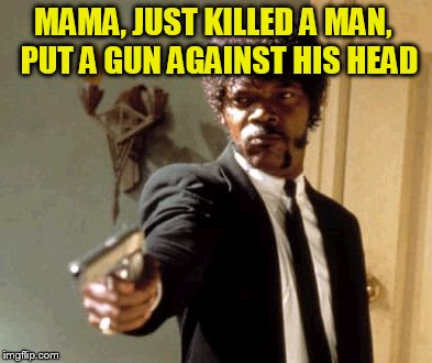 Say That Again I Dare You Meme | MAMA, JUST KILLED A MAN,  PUT A GUN AGAINST HIS HEAD | image tagged in memes,say that again i dare you | made w/ Imgflip meme maker