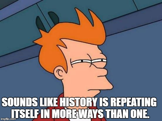 Futurama Fry Meme | SOUNDS LIKE HISTORY IS REPEATING ITSELF IN MORE WAYS THAN ONE. | image tagged in memes,futurama fry | made w/ Imgflip meme maker