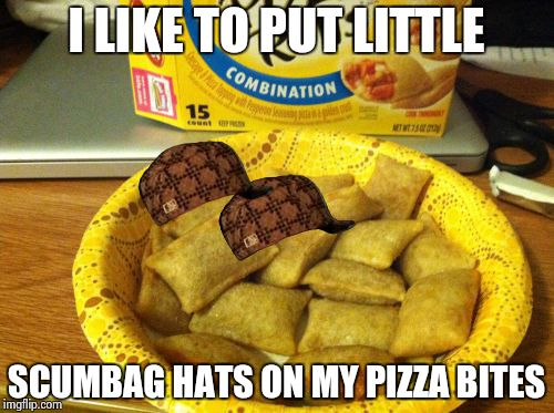 Good Guy Pizza Rolls | I LIKE TO PUT LITTLE SCUMBAG HATS ON MY PIZZA BITES | image tagged in memes,good guy pizza rolls,scumbag | made w/ Imgflip meme maker