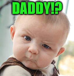Skeptical Baby Meme | DADDY!? | image tagged in memes,skeptical baby | made w/ Imgflip meme maker