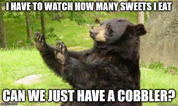 No Bear Blank | I HAVE TO WATCH HOW MANY SWEETS I EAT CAN WE JUST HAVE A COBBLER? | image tagged in no bear blank | made w/ Imgflip meme maker