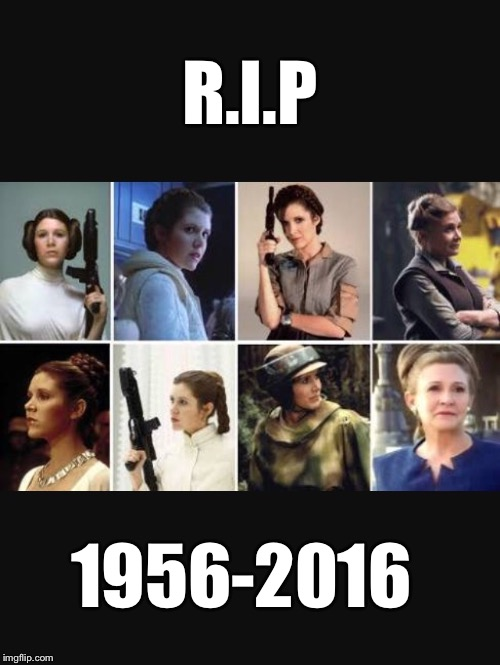 Rest in peace Carrie Fisher  |  R.I.P; 1956-2016 | image tagged in carriefisher,starwars,rip | made w/ Imgflip meme maker