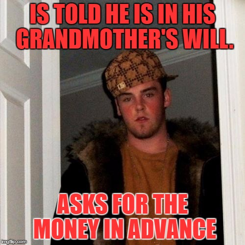 Scumbag Steve Meme | IS TOLD HE IS IN HIS GRANDMOTHER'S WILL. ASKS FOR THE MONEY IN ADVANCE | image tagged in memes,scumbag steve | made w/ Imgflip meme maker