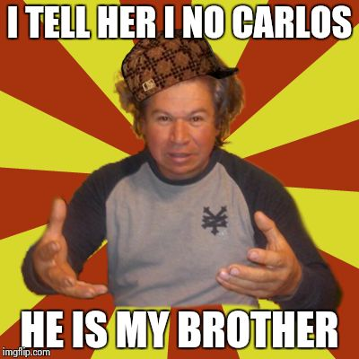 Crazy Hispanic Man |  I TELL HER I NO CARLOS; HE IS MY BROTHER | image tagged in memes,crazy hispanic man,scumbag | made w/ Imgflip meme maker