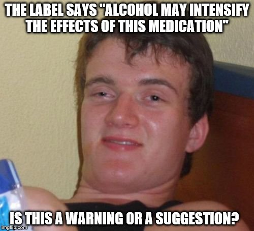 "10 Guy Meme | THE LABEL SAYS ""ALCOHOL MAY INTENSIFY THE EFFECTS OF THIS MEDICATION"" IS THIS A WARNING OR A SUGGESTION? 