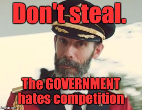 My favorite bumper sticker of the day- sorry if it's a repeat.  |  Don't steal. The GOVERNMENT hates competition | image tagged in captain obvious | made w/ Imgflip meme maker