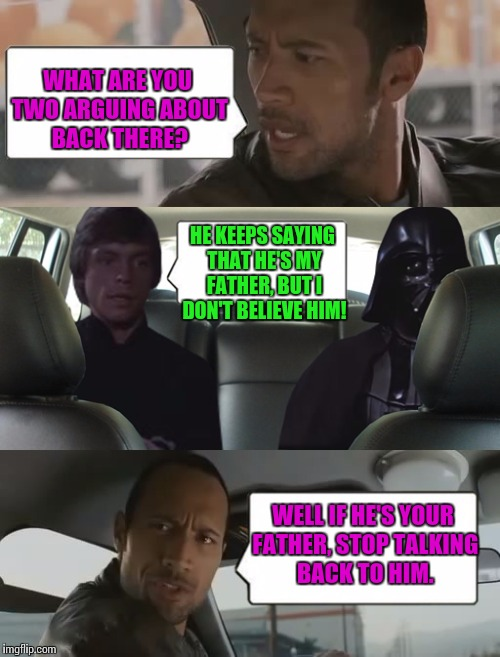 rock luke and darth | WHAT ARE YOU TWO ARGUING ABOUT BACK THERE? HE KEEPS SAYING THAT HE'S MY FATHER, BUT I DON'T BELIEVE HIM! WELL IF HE'S YOUR FATHER, STOP TALK | image tagged in rock luke and darth | made w/ Imgflip meme maker