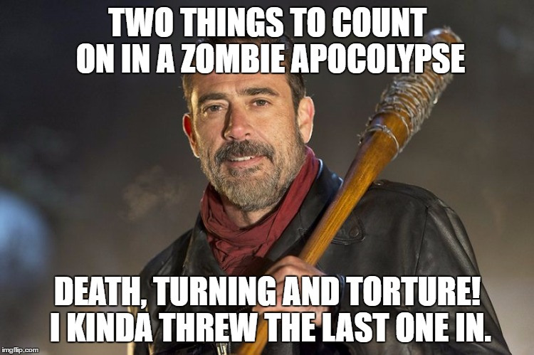 Two outta three aint bad |  TWO THINGS TO COUNT ON IN A ZOMBIE APOCOLYPSE; DEATH, TURNING AND TORTURE! I KINDA THREW THE LAST ONE IN. | image tagged in negan,the walking dead,funny memes,fear the walking dead,the walking dead rick grimes | made w/ Imgflip meme maker