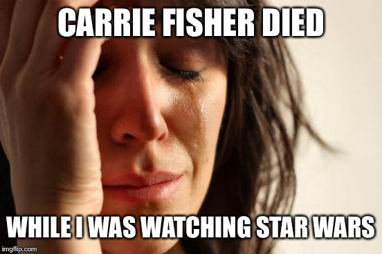 Just when I thought 2016 couldn't cause any more pain... | CARRIE FISHER DIED WHILE I WAS WATCHING STAR WARS | image tagged in memes,first world problems,star wars,2016,princess leia,carrie fisher | made w/ Imgflip meme maker
