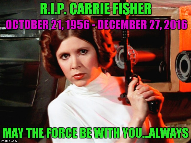 We lost a Star Wars icon today folks...glad I got to see her one more time before she left. | R.I.P. CARRIE FISHER OCTOBER 21, 1956 - DECEMBER 27, 2016 MAY THE FORCE BE WITH YOU...ALWAYS | image tagged in princess leia,memes,carrie fisher,rip,star wars | made w/ Imgflip meme maker