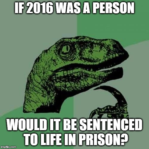 it's what i'm wondering since it killed so many iconic celebrities |  IF 2016 WAS A PERSON; WOULD IT BE SENTENCED TO LIFE IN PRISON? | image tagged in memes,philosoraptor,2016,celebrities | made w/ Imgflip meme maker