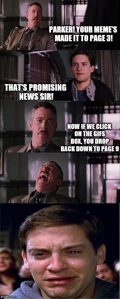 Peter Parker Cry Meme | PARKER! YOUR MEME'S MADE IT TO PAGE 3! THAT'S PROMISING NEWS SIR! NOW IF WE CLICK ON THE GIFS BOX, YOU DROP BACK DOWN TO PAGE 9 | image tagged in memes,peter parker cry | made w/ Imgflip meme maker
