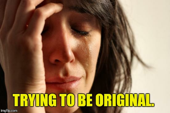 First World Problems Meme | TRYING TO BE ORIGINAL. | image tagged in memes,first world problems | made w/ Imgflip meme maker