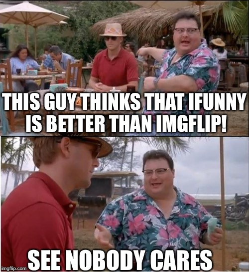 Protip: Don't mention other meme sites here | SEE NOBODY CARES THIS GUY THINKS THAT IFUNNY IS BETTER THAN IMGFLIP! | image tagged in memes,see nobody cares,imgflip,ifunny,internet,website | made w/ Imgflip meme maker