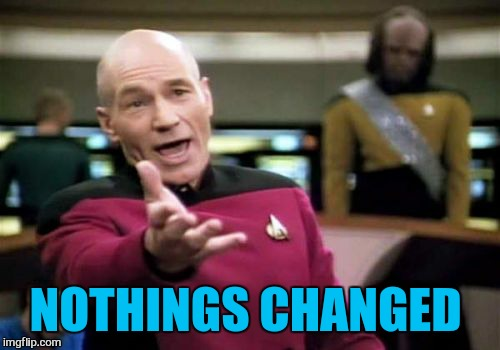 Picard Wtf Meme | NOTHINGS CHANGED | image tagged in memes,picard wtf | made w/ Imgflip meme maker
