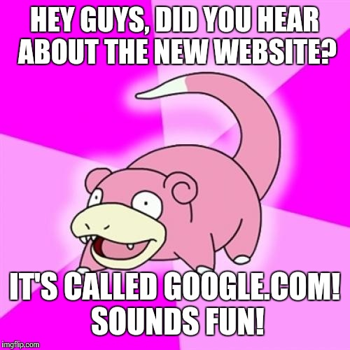 Slowpoke Meme | HEY GUYS, DID YOU HEAR ABOUT THE NEW WEBSITE? IT'S CALLED GOOGLE.COM! SOUNDS FUN! | image tagged in memes,slowpoke | made w/ Imgflip meme maker