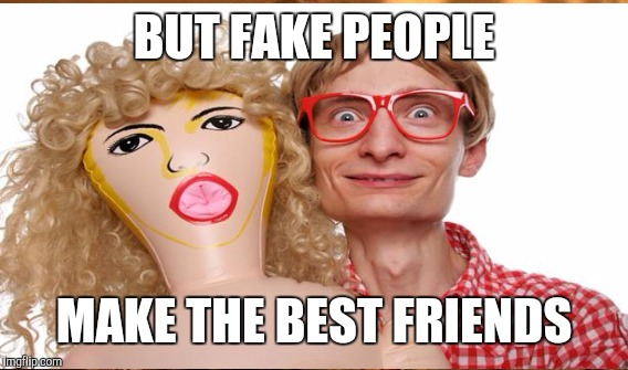 BUT FAKE PEOPLE MAKE THE BEST FRIENDS | made w/ Imgflip meme maker