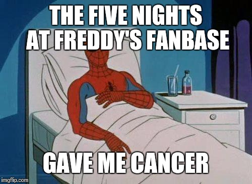 Spiderman Hospital Meme | THE FIVE NIGHTS AT FREDDY'S FANBASE GAVE ME CANCER | image tagged in memes,spiderman hospital,spiderman | made w/ Imgflip meme maker
