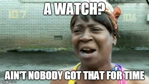 Aint Nobody Got Time For That Meme | A WATCH? AIN'T NOBODY GOT THAT FOR TIME | image tagged in memes,aint nobody got time for that | made w/ Imgflip meme maker