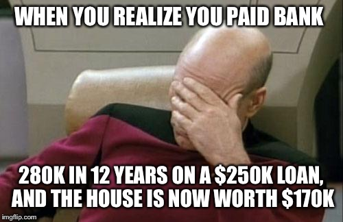 Adulting sucks!!! | WHEN YOU REALIZE YOU PAID BANK 280K IN 12 YEARS ON A $250K LOAN, AND THE HOUSE IS NOW WORTH $170K | image tagged in memes,captain picard facepalm | made w/ Imgflip meme maker