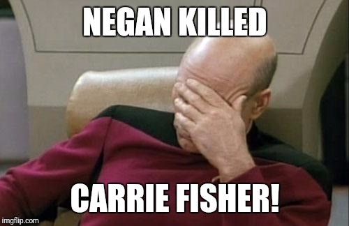 Captain Picard Facepalm Meme | NEGAN KILLED CARRIE FISHER! | image tagged in memes,captain picard facepalm | made w/ Imgflip meme maker
