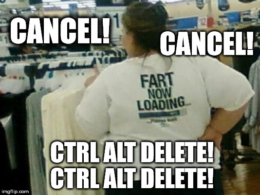 Fart Now Loading | CANCEL! CTRL ALT DELETE! CTRL ALT DELETE! CANCEL! | image tagged in fart now loading,fart,funny | made w/ Imgflip meme maker
