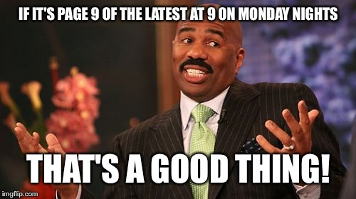 Steve Harvey Meme | IF IT'S PAGE 9 OF THE LATEST AT 9 ON MONDAY NIGHTS THAT'S A GOOD THING! | image tagged in memes,steve harvey | made w/ Imgflip meme maker