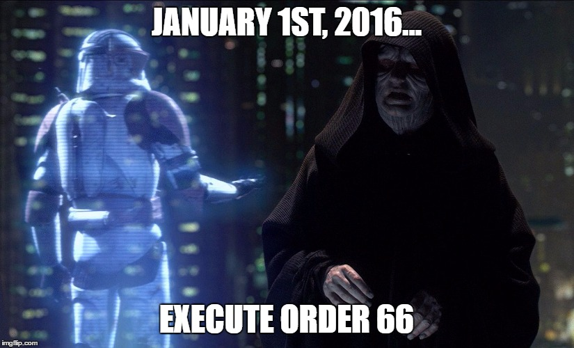 Execute Order 66 | JANUARY 1ST, 2016... EXECUTE ORDER 66 | image tagged in execute order 66 | made w/ Imgflip meme maker