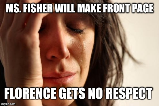 First World Problems Meme | MS. FISHER WILL MAKE FRONT PAGE FLORENCE GETS NO RESPECT | image tagged in memes,first world problems | made w/ Imgflip meme maker