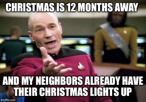 It's a bit early, people  | CHRISTMAS IS 12 MONTHS AWAY AND MY NEIGHBORS ALREADY HAVE THEIR CHRISTMAS LIGHTS UP | image tagged in memes,picard wtf | made w/ Imgflip meme maker