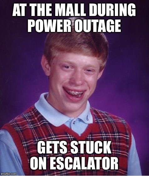 AT THE MALL DURING POWER OUTAGE GETS STUCK ON ESCALATOR | image tagged in memes,bad luck brian | made w/ Imgflip meme maker
