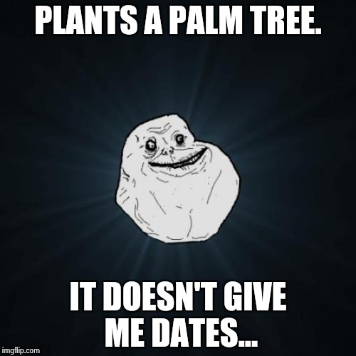Forever Alone Meme | PLANTS A PALM TREE. IT DOESN'T GIVE ME DATES... | image tagged in memes,forever alone | made w/ Imgflip meme maker