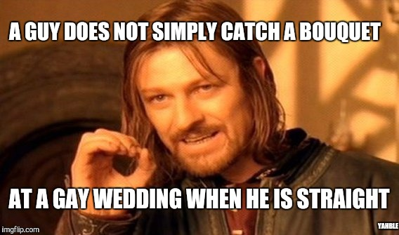 One Does Not Simply Meme | A GUY DOES NOT SIMPLY CATCH A BOUQUET AT A GAY WEDDING WHEN HE IS STRAIGHT YAHBLE | image tagged in memes,one does not simply | made w/ Imgflip meme maker