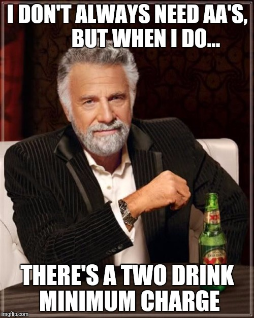 The Most Interesting Man In The World Meme | I DON'T ALWAYS NEED AA'S,         BUT WHEN I DO... THERE'S A TWO DRINK MINIMUM CHARGE | image tagged in memes,the most interesting man in the world | made w/ Imgflip meme maker