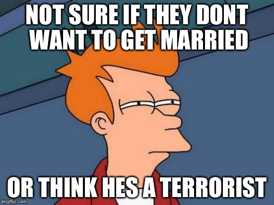 Futurama Fry Meme | NOT SURE IF THEY DONT WANT TO GET MARRIED OR THINK HES A TERRORIST | image tagged in memes,futurama fry | made w/ Imgflip meme maker