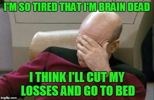 Captain Picard Facepalm Meme | I'M SO TIRED THAT I'M BRAIN DEAD I THINK I'LL CUT MY LOSSES AND GO TO BED | image tagged in memes,captain picard facepalm | made w/ Imgflip meme maker