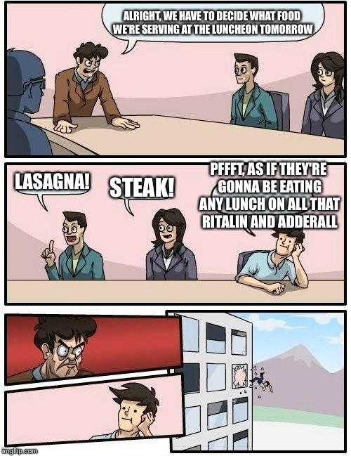 Boardroom Meeting Suggestion Meme | ALRIGHT, WE HAVE TO DECIDE WHAT FOOD WE'RE SERVING AT THE LUNCHEON TOMORROW LASAGNA! STEAK! PFFFT, AS IF THEY'RE GONNA BE EATING ANY LUNCH O | image tagged in memes,boardroom meeting suggestion | made w/ Imgflip meme maker