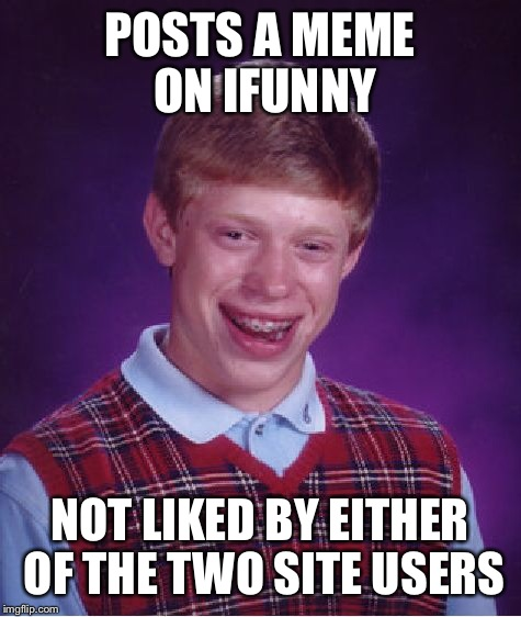Bad Luck Brian Meme | POSTS A MEME ON IFUNNY NOT LIKED BY EITHER OF THE TWO SITE USERS | image tagged in memes,bad luck brian | made w/ Imgflip meme maker